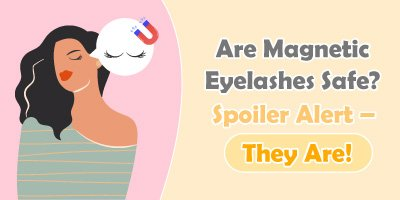 Are Magnetic Eyelashes Safe? Spoiler Alert – They Are!