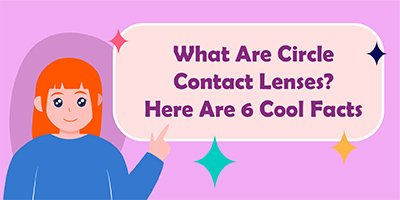 What Are Circle Contact Lenses? Here Are 6 Cool Facts