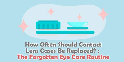How Often Should Contact Lens Cases Be Replaced? : The Forgotten Eye Care Routine
